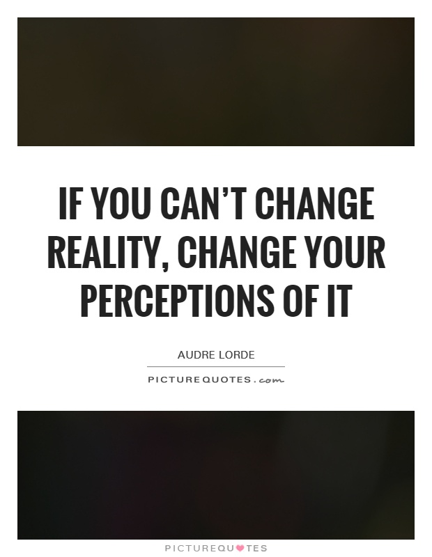If you can't change reality, change your perceptions of it Picture Quote #1