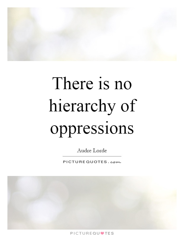 There is no hierarchy of oppressions Picture Quote #1