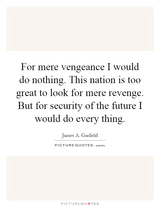 For mere vengeance I would do nothing. This nation is too great to look for mere revenge. But for security of the future I would do every thing Picture Quote #1