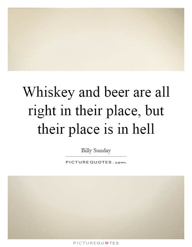 Whiskey and beer are all right in their place, but their place is in hell Picture Quote #1