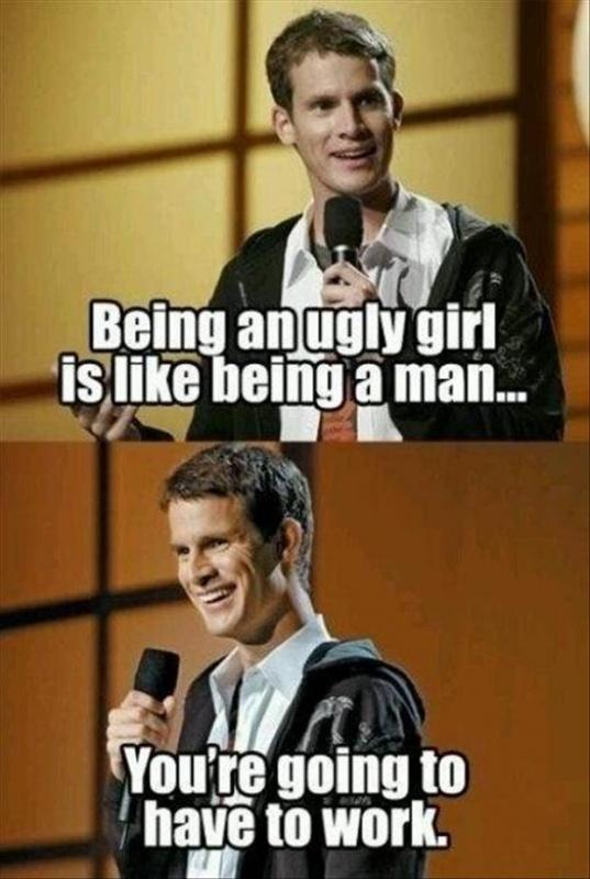 Being an ugly girl is like being a man... You're going to have to work Picture Quote #1