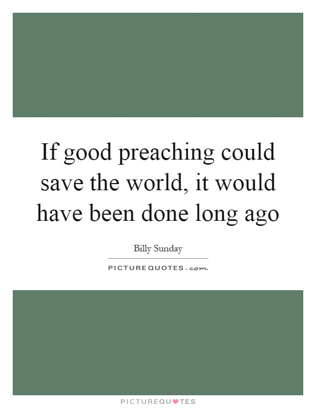 If good preaching could save the world, it would have been done long ago Picture Quote #1