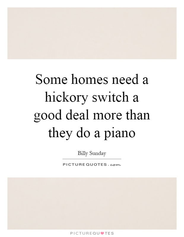 Some homes need a hickory switch a good deal more than they do a piano Picture Quote #1