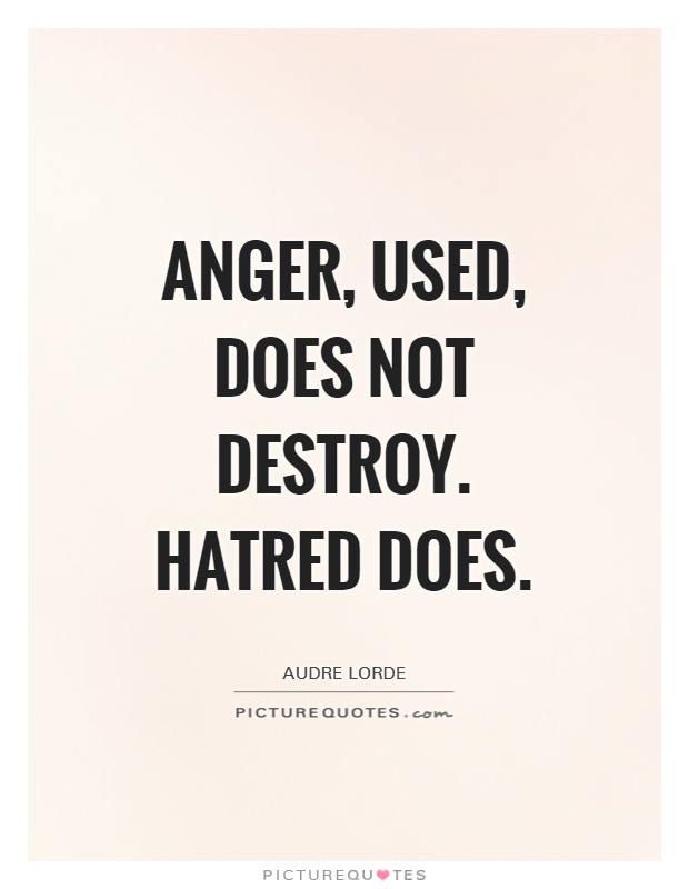 Anger, used, does not destroy. Hatred does Picture Quote #1