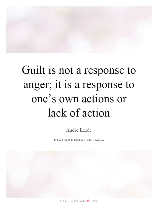 Guilt is not a response to anger; it is a response to one's own actions or lack of action Picture Quote #1