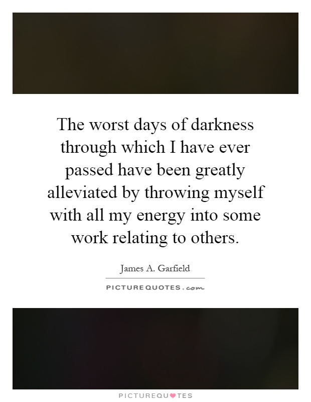 The worst days of darkness through which I have ever passed have been greatly alleviated by throwing myself with all my energy into some work relating to others Picture Quote #1