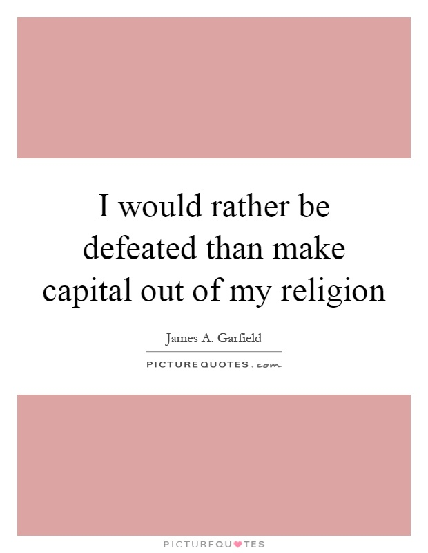 I would rather be defeated than make capital out of my religion Picture Quote #1