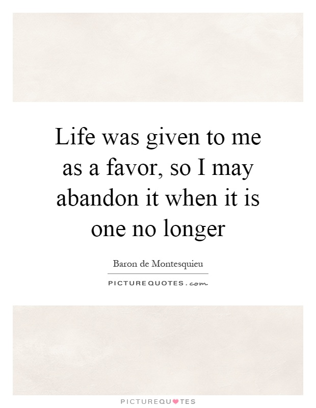 Life was given to me as a favor, so I may abandon it when it is one no longer Picture Quote #1