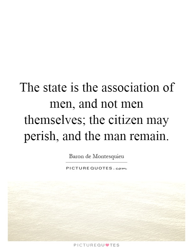 The state is the association of men, and not men themselves; the citizen may perish, and the man remain Picture Quote #1