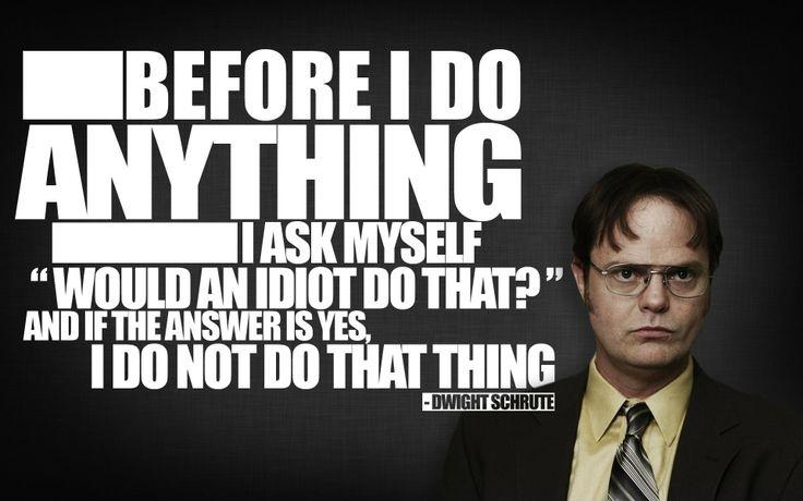 Before I do anything I ask myself would an idiot do that? And if the answer is yes, I do not do that thing Picture Quote #1