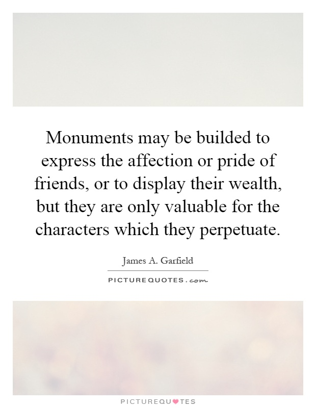 Monuments may be builded to express the affection or pride of friends, or to display their wealth, but they are only valuable for the characters which they perpetuate Picture Quote #1