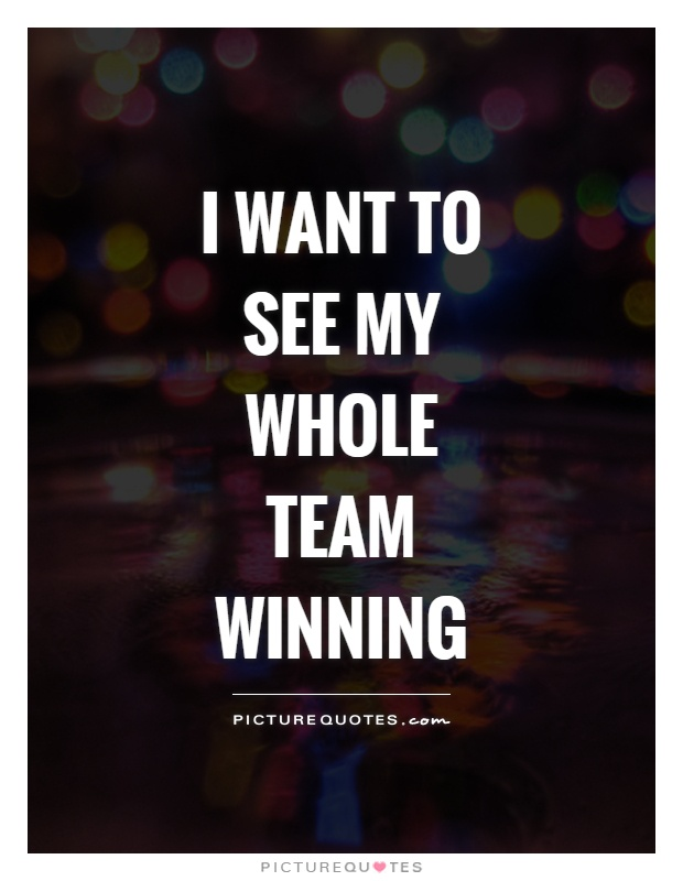I want to see my whole team winning Picture Quote #1