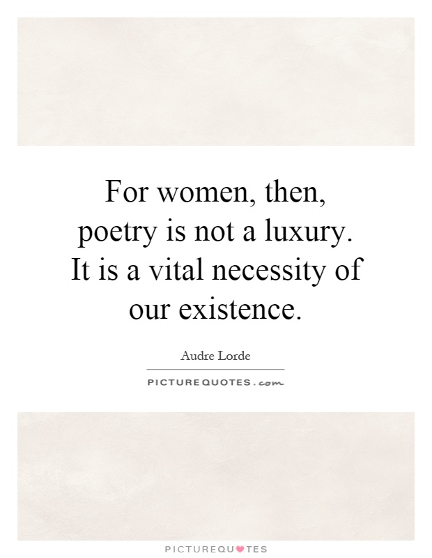For women, then, poetry is not a luxury. It is a vital necessity of our existence Picture Quote #1