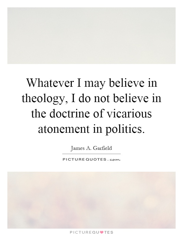 Whatever I may believe in theology, I do not believe in the doctrine of vicarious atonement in politics Picture Quote #1
