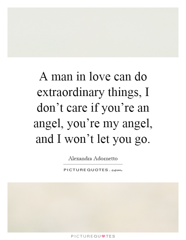 A man in love can do extraordinary things, I don't care if you're an angel, you're my angel, and I won't let you go Picture Quote #1