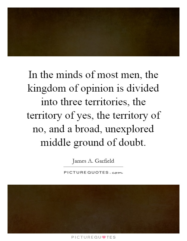 In the minds of most men, the kingdom of opinion is divided into three territories, the territory of yes, the territory of no, and a broad, unexplored middle ground of doubt Picture Quote #1