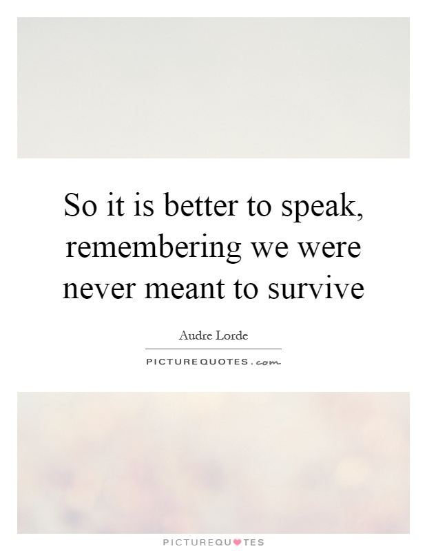 So it is better to speak, remembering we were never meant to survive Picture Quote #1