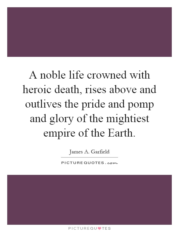 A noble life crowned with heroic death, rises above and outlives the pride and pomp and glory of the mightiest empire of the Earth Picture Quote #1