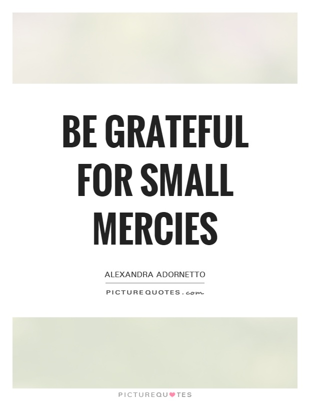 Be grateful for small mercies Picture Quote #1