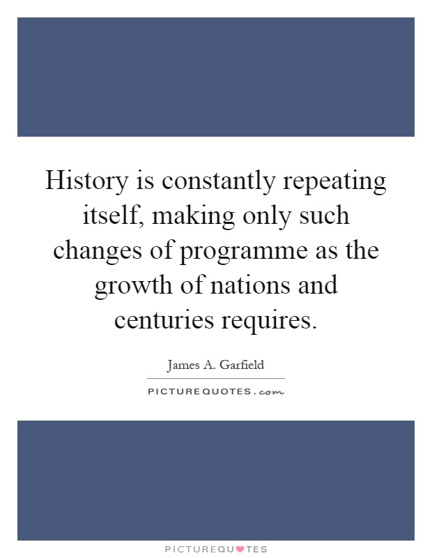 History is constantly repeating itself, making only such changes of programme as the growth of nations and centuries requires Picture Quote #1