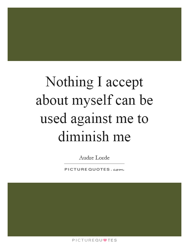 Nothing I accept about myself can be used against me to diminish me Picture Quote #1