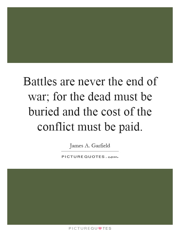 Battles are never the end of war; for the dead must be buried and the cost of the conflict must be paid Picture Quote #1