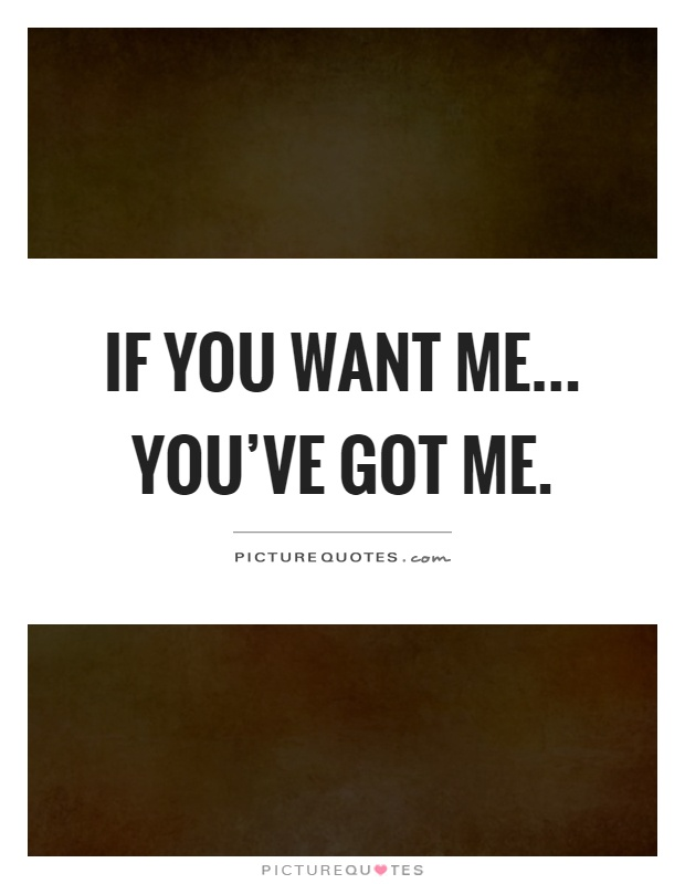 If you want me... you've got me Picture Quote #1