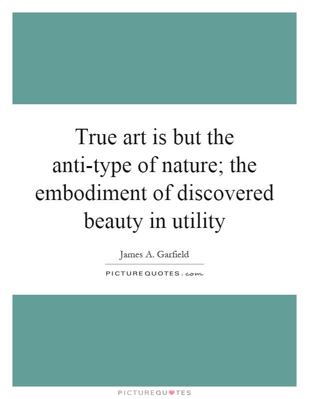 True art is but the anti-type of nature; the embodiment of discovered beauty in utility Picture Quote #1