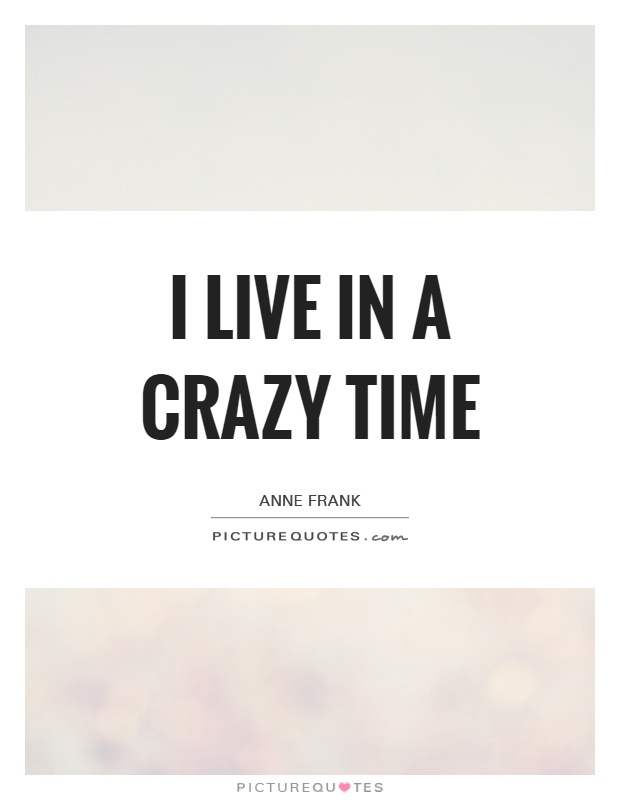 I live in a crazy time Picture Quote #1