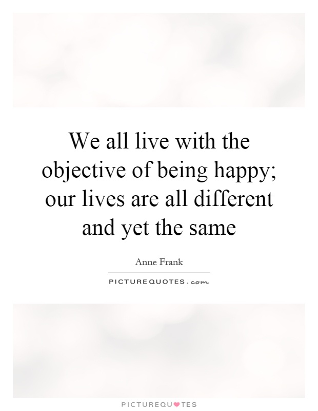 We all live with the objective of being happy; our lives are all different and yet the same Picture Quote #1