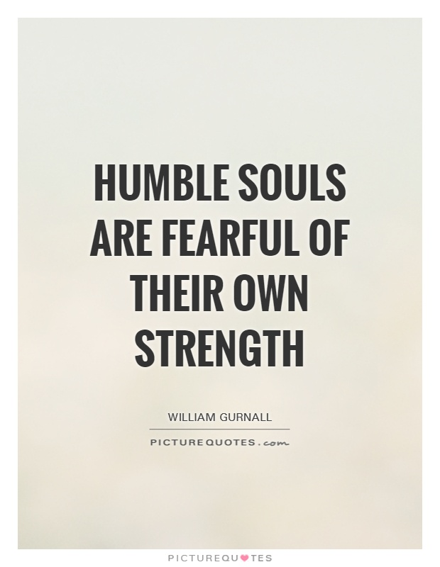 Humble souls are fearful of their own strength Picture Quote #1