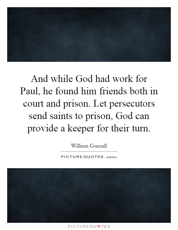 And while God had work for Paul, he found him friends both in court and prison. Let persecutors send saints to prison, God can provide a keeper for their turn Picture Quote #1