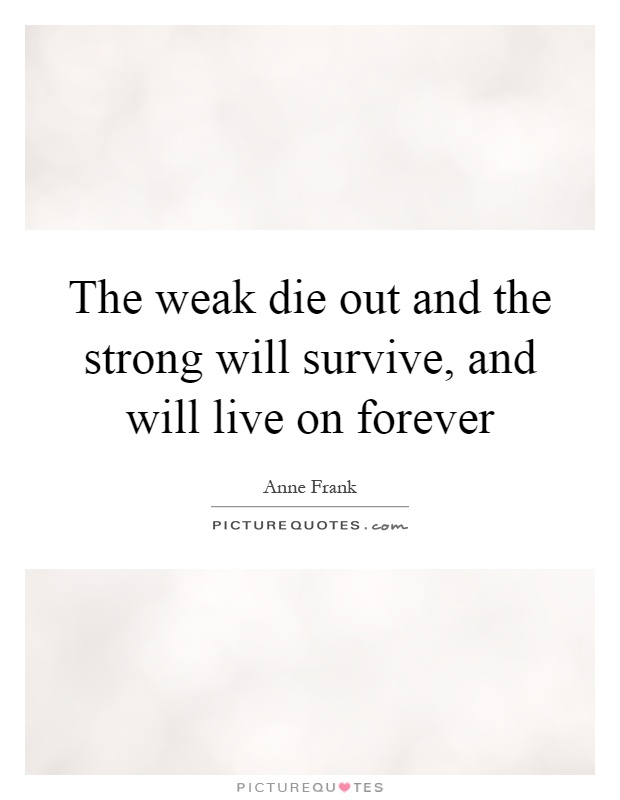 The weak die out and the strong will survive, and will live on forever Picture Quote #1