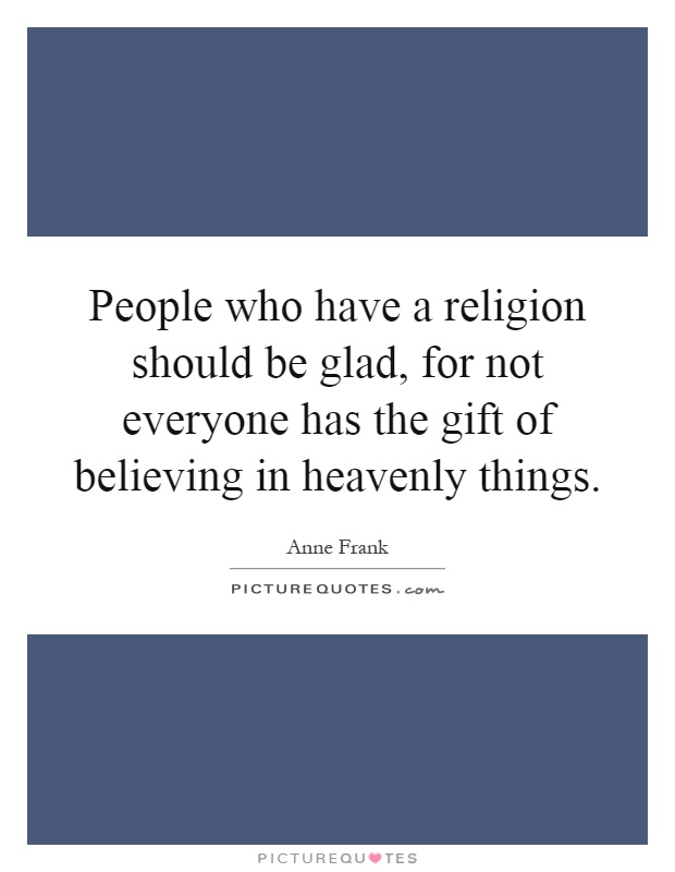 People who have a religion should be glad, for not everyone has the gift of believing in heavenly things Picture Quote #1