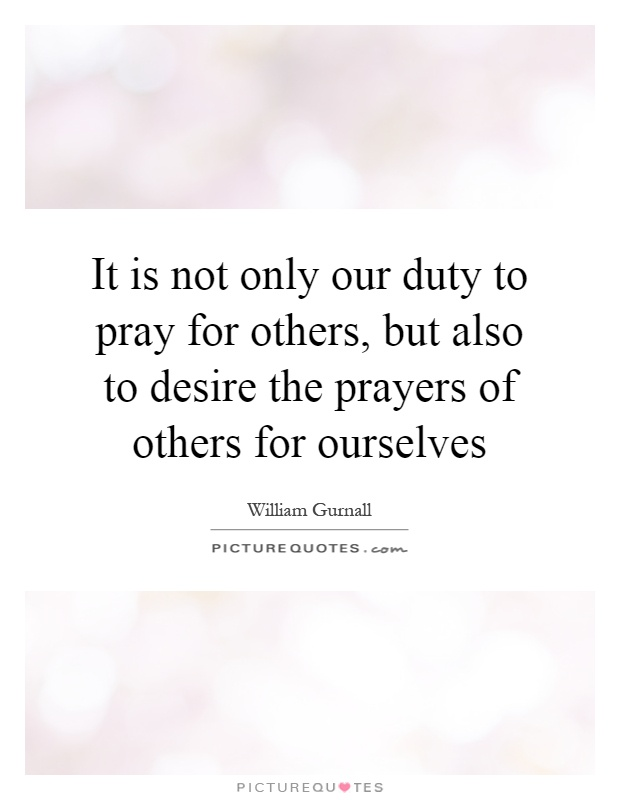 It is not only our duty to pray for others, but also to desire the prayers of others for ourselves Picture Quote #1