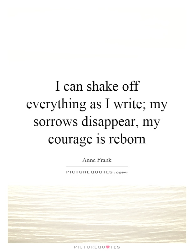I can shake off everything as I write; my sorrows disappear, my courage is reborn Picture Quote #1