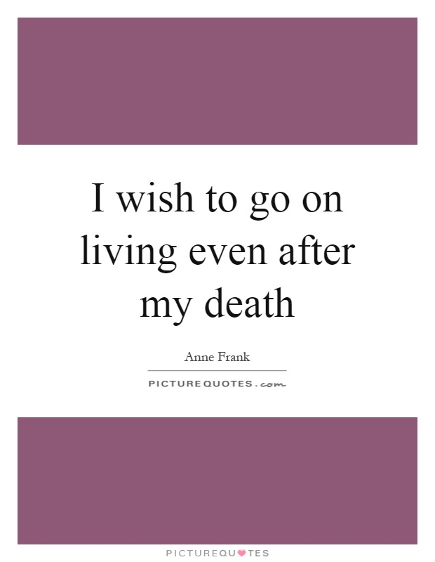 I wish to go on living even after my death Picture Quote #1