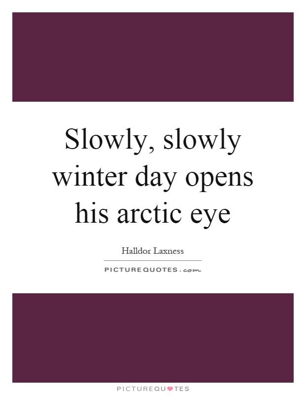 Slowly, slowly winter day opens his arctic eye Picture Quote #1