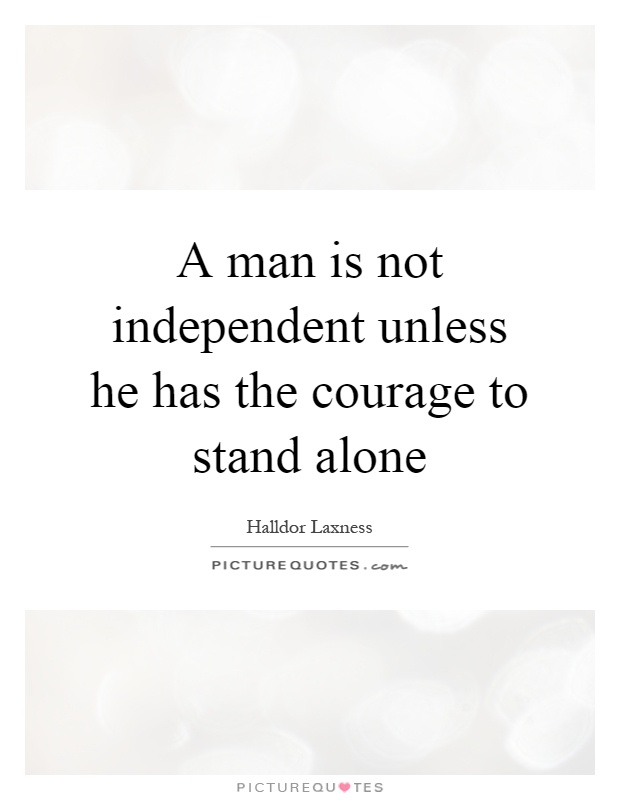 A man is not independent unless he has the courage to stand alone Picture Quote #1