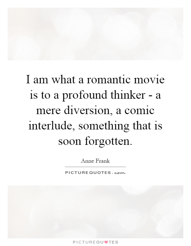 I am what a romantic movie is to a profound thinker - a mere diversion, a comic interlude, something that is soon forgotten Picture Quote #1