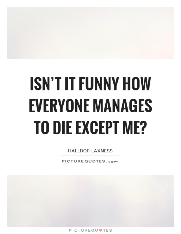 Isn't it funny how everyone manages to die except me? Picture Quote #1