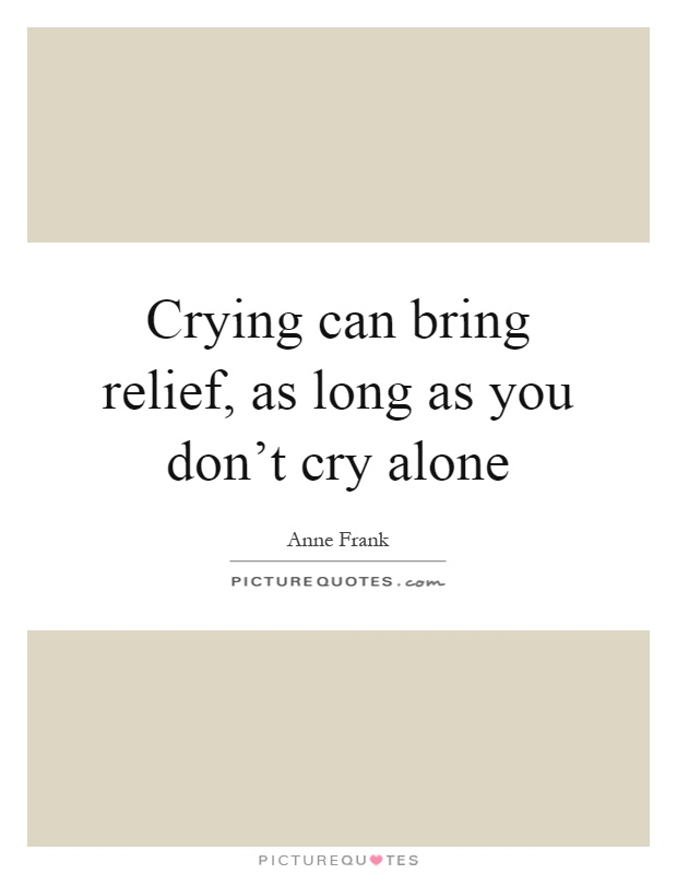 Crying can bring relief, as long as you don't cry alone Picture Quote #1