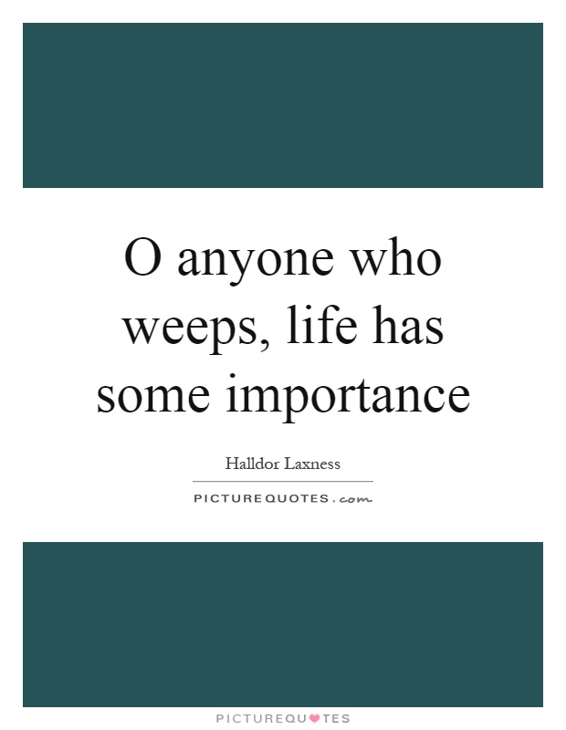 O anyone who weeps, life has some importance Picture Quote #1