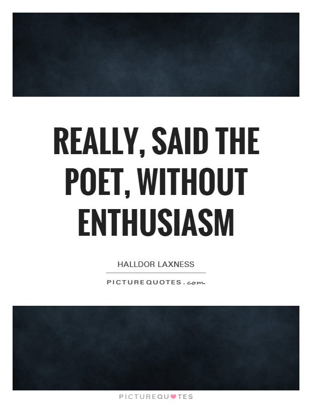 Really, said the poet, without enthusiasm Picture Quote #1