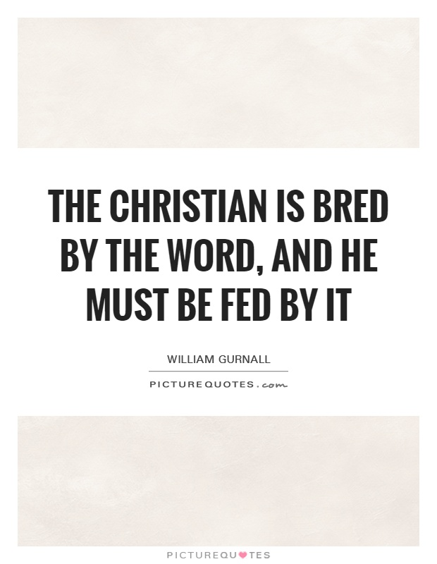 The Christian is bred by the Word, and he must be fed by it Picture Quote #1