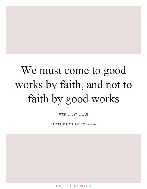 We must come to good works by faith, and not to faith by good works Picture Quote #1