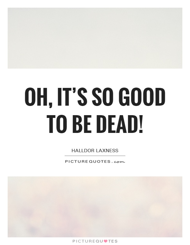 Oh, it's so good to be dead! Picture Quote #1