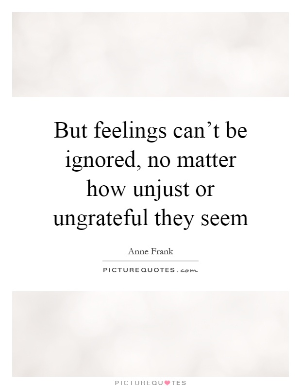 But feelings can't be ignored, no matter how unjust or ungrateful they seem Picture Quote #1