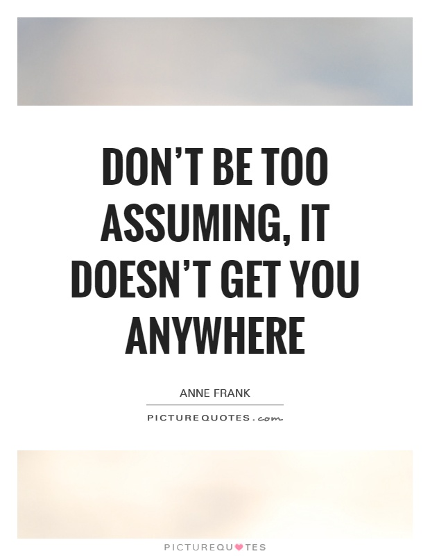 Don't be too assuming, it doesn't get you anywhere Picture Quote #1