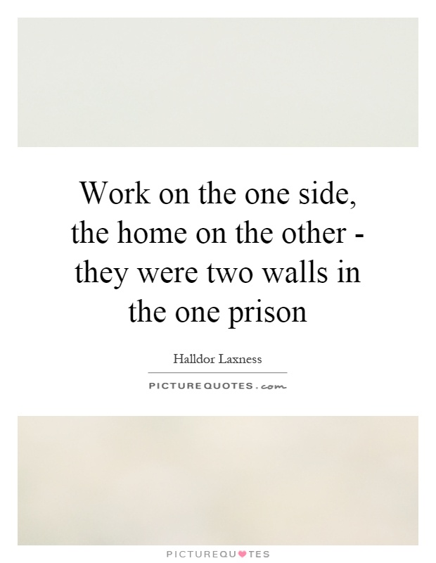 Work on the one side, the home on the other - they were two walls in the one prison Picture Quote #1